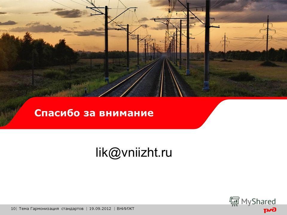 Спасибо за внимание lik@vniizht.ru 10| Тема Гармонизация стандартов | 19.09.2012 | ВНИИЖТ