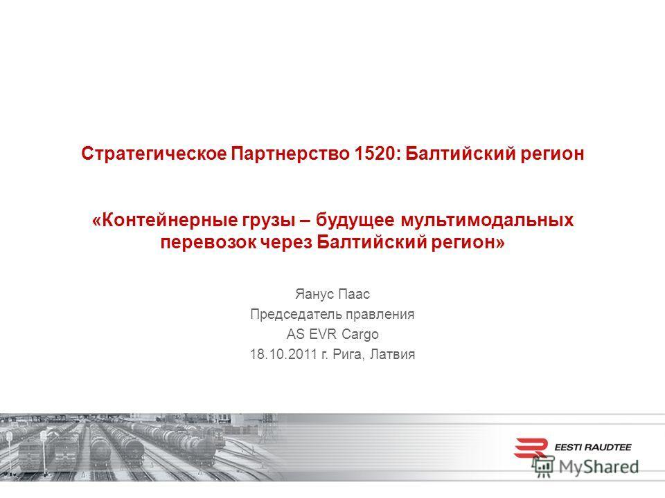 Стратегическое Партнерство 1520: Балтийский регион «Контейнерные грузы – будущее мультимодальных перевозок через Балтийский регион» Яанус Паас Председатель правления AS EVR Cargo 18.10.2011 г. Рига, Латвия