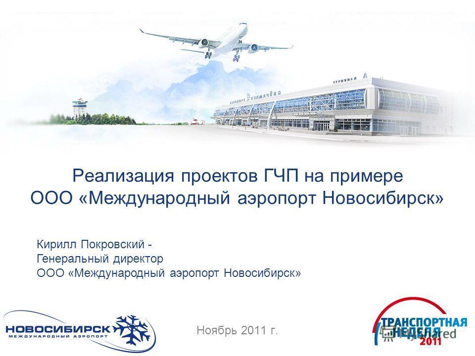 Реализация проектов ГЧП на примере ООО «Международный аэропорт Новосибирск» Ноябрь 2011 г. Кирилл Покровский - Генеральный директор ООО «Международный аэропорт Новосибирск»