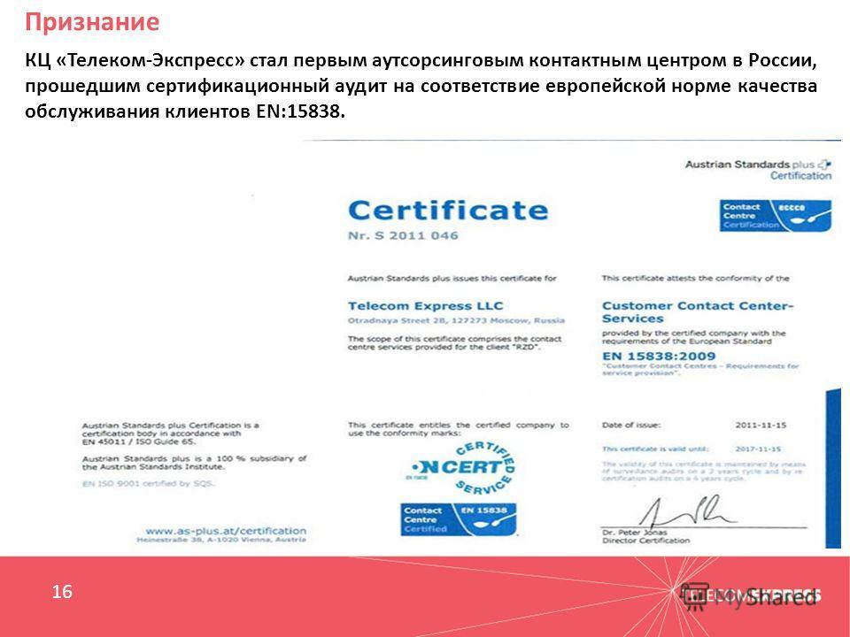 Признание 16 КЦ «Телеком-Экспресс» стал первым аутсорсинговым контактным центром в России, прошедшим сертификационный аудит на соответствие европейской норме качества обслуживания клиентов EN:15838.