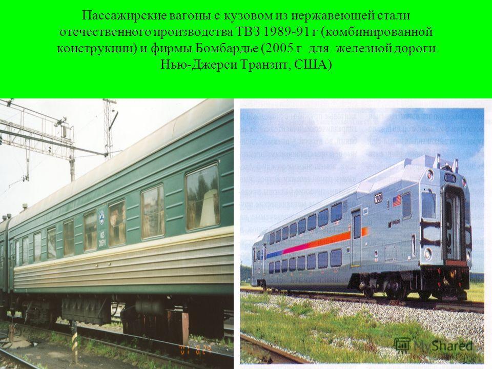 Пассажирские вагоны с кузовом из нержавеющей стали отечественного производства ТВЗ 1989-91 г (комбинированной конструкции) и фирмы Бомбардье (2005 г для железной дороги Нью-Джерси Транзит, США)
