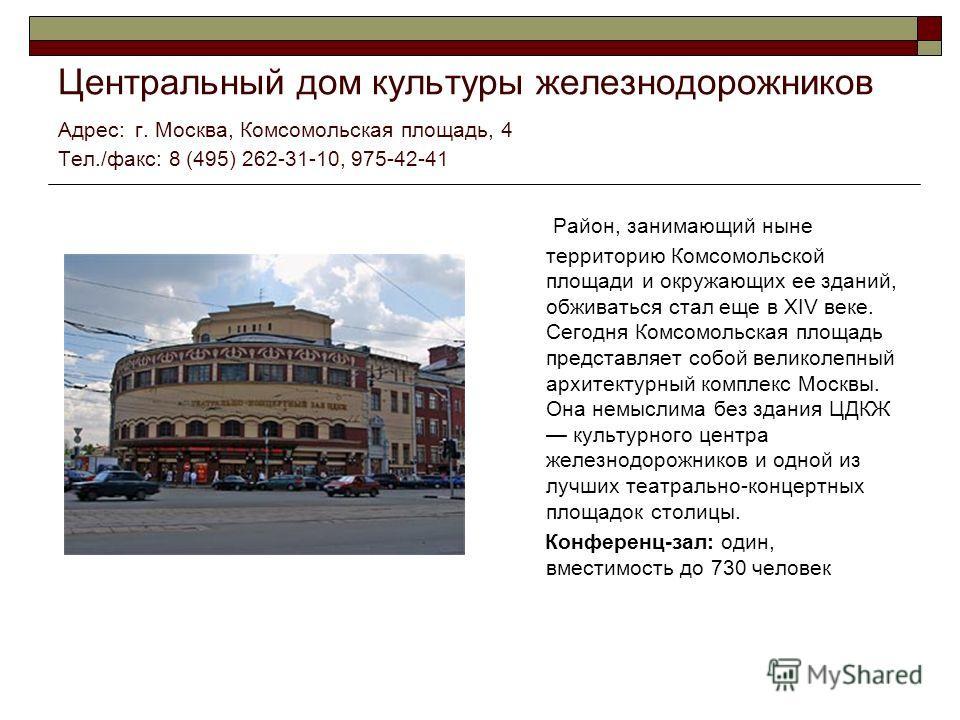 Центральный дом культуры железнодорожников Адрес: г. Москва, Комсомольская площадь, 4 Тел./факс: 8 (495) 262-31-10, 975-42-41 Район, занимающий ныне территорию Комсомольской площади и окружающих ее зданий, обживаться стал еще в XIV веке. Сегодня Комс