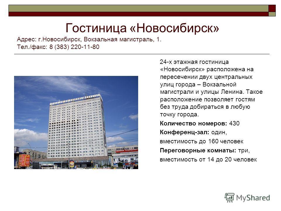 Гостиница «Новосибирск» Адрес: г.Новосибирск, Вокзальная магистраль, 1. Тел./факс: 8 (383) 220-11-80 24-х этажная гостиница «Новосибирск» расположена на пересечении двух центральных улиц города – Вокзальной магистрали и улицы Ленина. Такое расположен