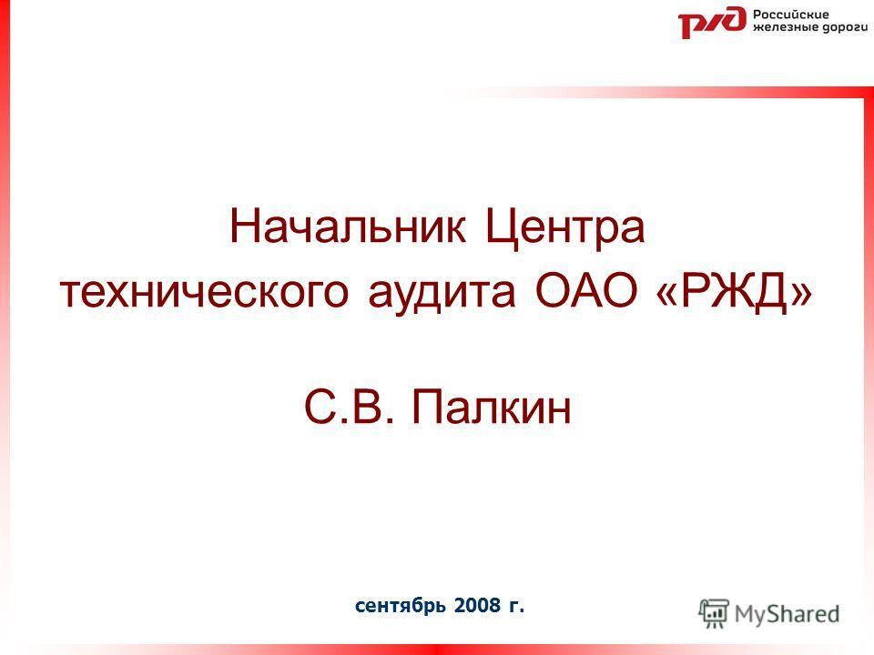 сентябрь 2008 г. Начальник Центра технического аудита ОАО «РЖД» С.В. Палкин