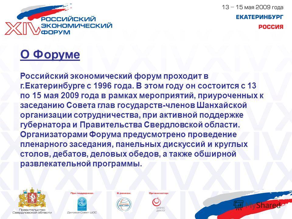 О Форуме Российский экономический форум проходит в г.Екатеринбурге с 1996 года. В этом году он состоится с 13 по 15 мая 2009 года в рамках мероприятий, приуроченных к заседанию Совета глав государств-членов Шанхайской организации сотрудничества, при