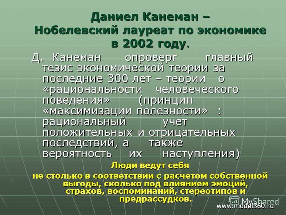 Даниел Канеман – Нобелевский лауреат по экономике в 2002 году. Д. Канеман опроверг главный тезис экономической теории за последние 300 лет – теории о «рациональности человеческого поведения» (принцип «максимизации полезности» : рациональный учет поло