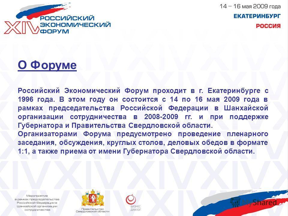 О Форуме Российский Экономический Форум проходит в г. Екатеринбурге с 1996 года. В этом году он состоится с 14 по 16 мая 2009 года в рамках председательства Российской Федерации в Шанхайской организации сотрудничества в 2008-2009 гг. и при поддержке