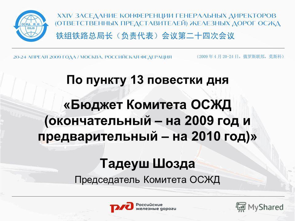 По пункту 13 повестки дня «Бюджет Комитета ОСЖД (окончательный – на 2009 год и предварительный – на 2010 год)» Тадеуш Шозда Председатель Комитета ОСЖД