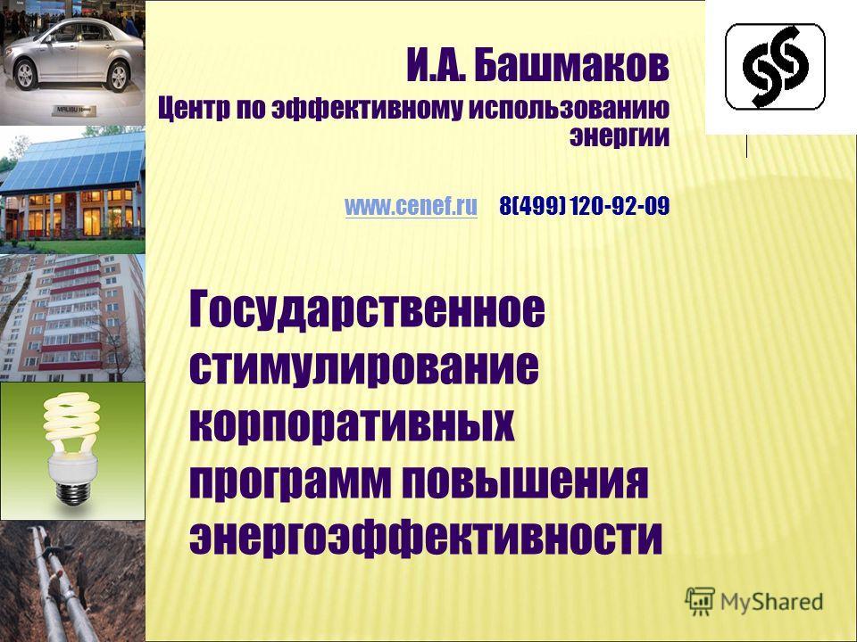 Государственное стимулирование корпоративных программ повышения энергоэффективности И.А. Башмаков Центр по эффективному использованию энергии www.cenef.ruwww.cenef.ru 8(499) 120-92-09
