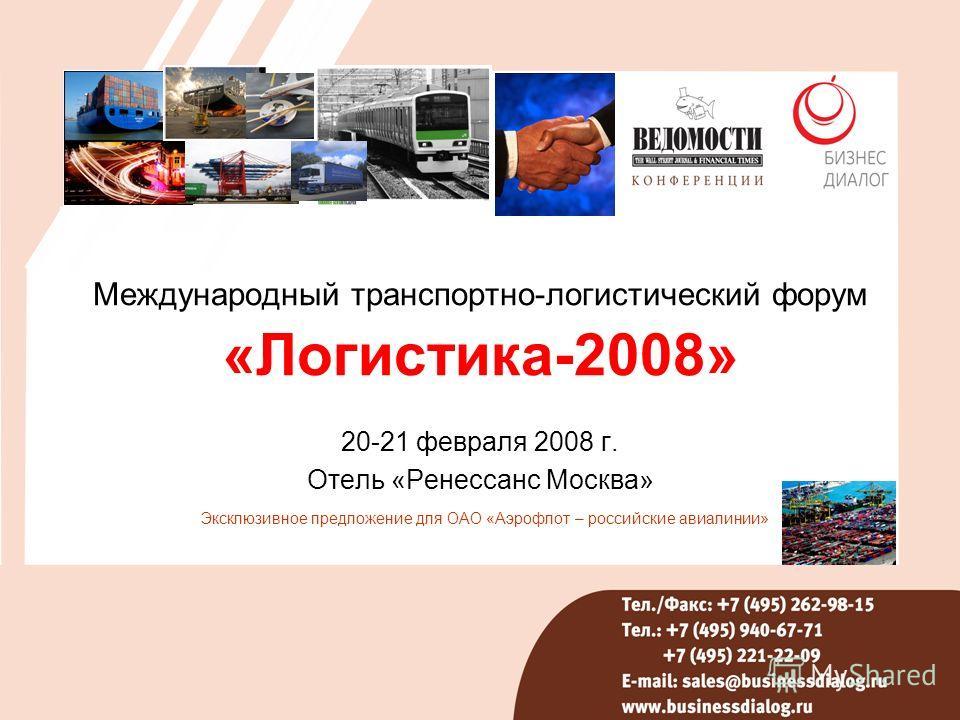 Международный транспортно-логистический форум «Логистика-2008» 20-21 февраля 2008 г. Отель «Ренессанс Москва» Эксклюзивное предложение для ОАО «Аэрофлот – российские авиалинии»