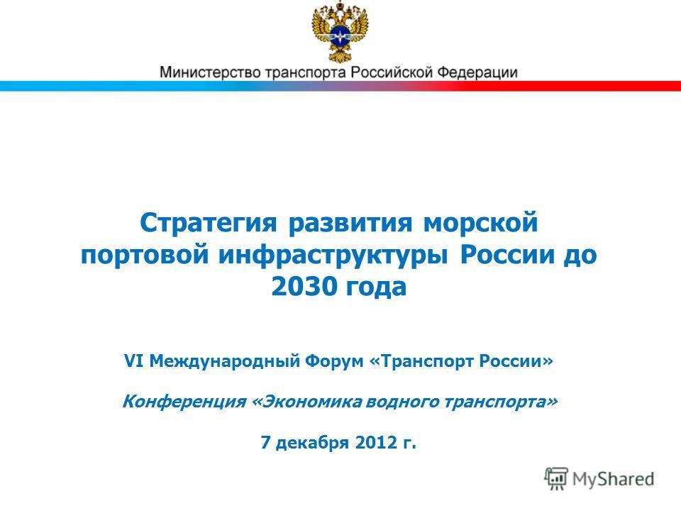 Стратегия развития морской портовой инфраструктуры России до 2030 года VI Международный Форум «Транспорт России» Конференция «Экономика водного транспорта» 7 декабря 2012 г.