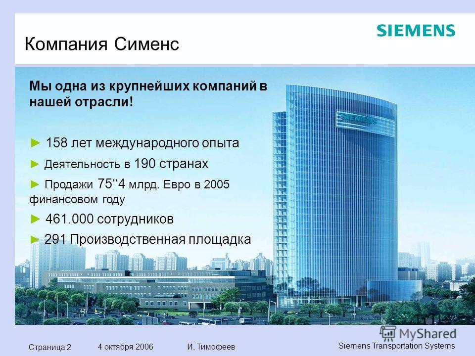Страница 2 4 октября 2006 И. Тимофеев Siemens Transportation Systems Компания Сименс Мы одна из крупнейших компаний в нашей отрасли! 158 лет международного опыта Деятельность в 190 странах Продажи 754 млрд. Евро в 2005 финансовом году 461.000 сотрудн