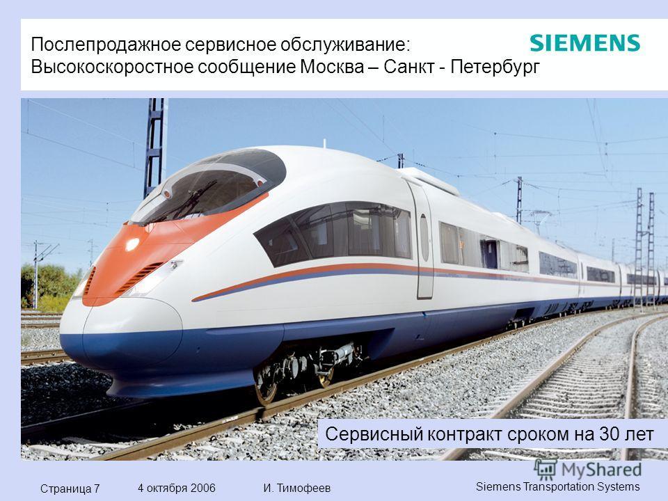 Страница 7 4 октября 2006 И. Тимофеев Siemens Transportation Systems Послепродажное сервисное обслуживание: Высокоскоростное сообщение Москва – Санкт - Петербург Сервисный контракт сроком на 30 лет