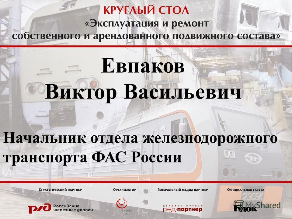 Евпаков Виктор Васильевич Начальник отдела железнодорожного транспорта ФАС России