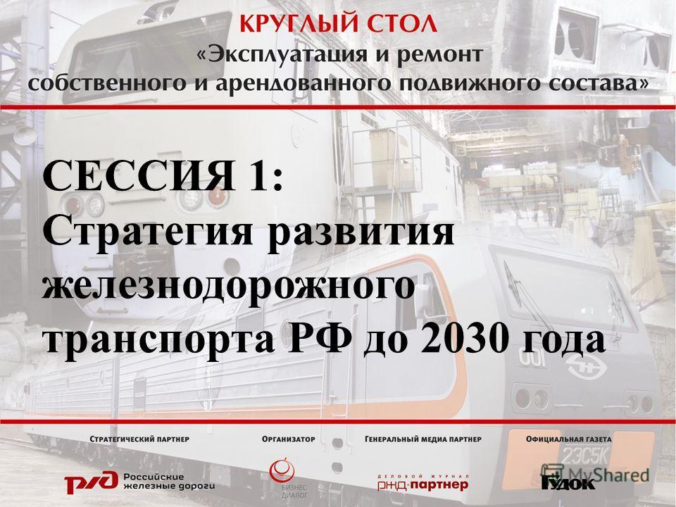 СЕССИЯ 1: Стратегия развития железнодорожного транспорта РФ до 2030 года