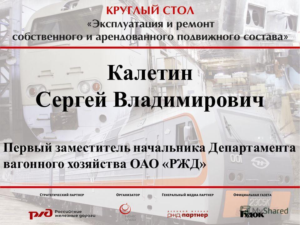 Калетин Сергей Владимирович Первый заместитель начальника Департамента вагонного хозяйства ОАО «РЖД»