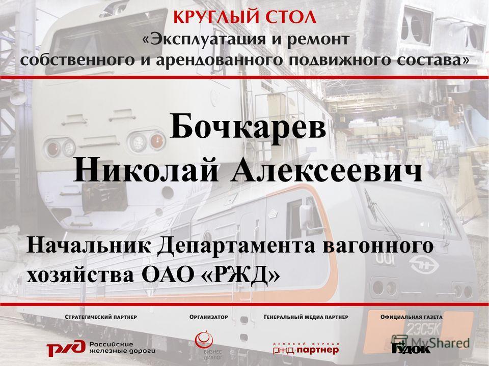 Бочкарев Николай Алексеевич Начальник Департамента вагонного хозяйства ОАО «РЖД»