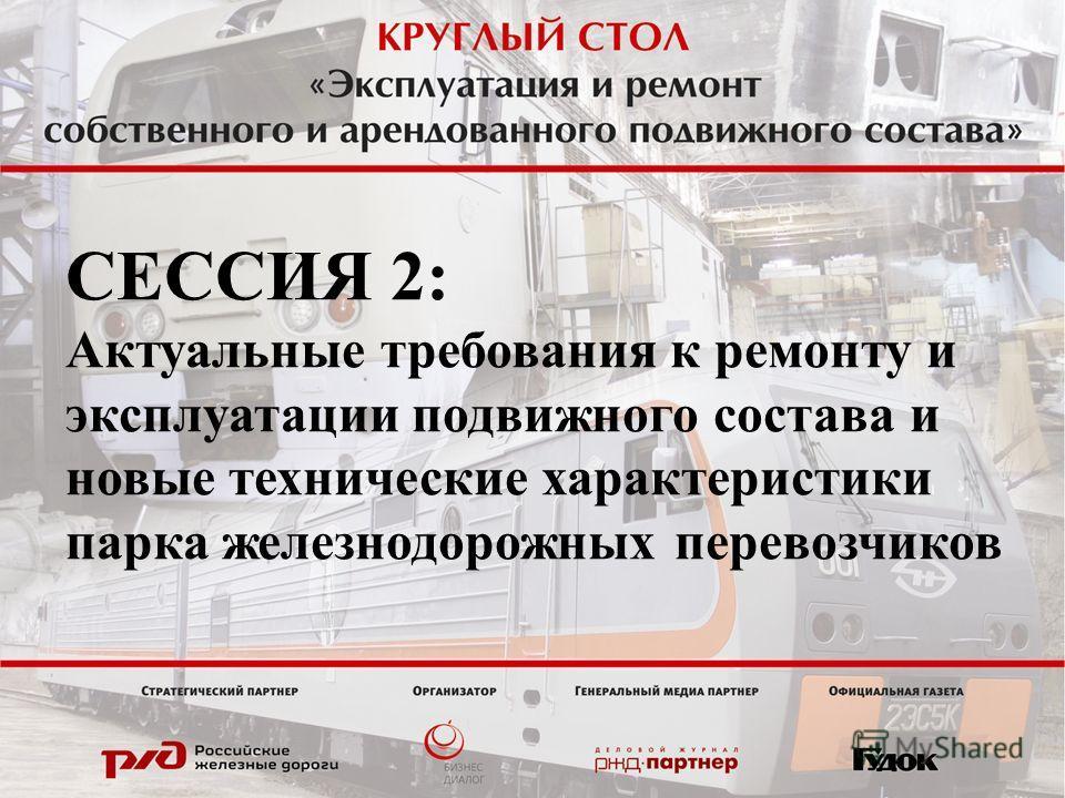 СЕССИЯ 2: Актуальные требования к ремонту и эксплуатации подвижного состава и новые технические характеристики парка железнодорожных перевозчиков