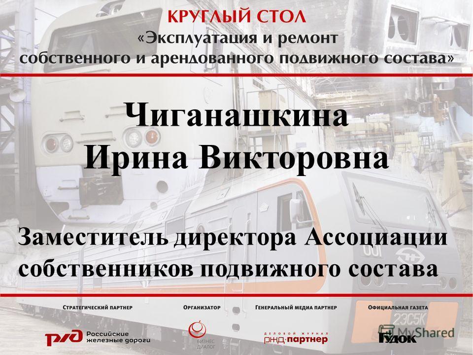 Чиганашкина Ирина Викторовна Заместитель директора Ассоциации собственников подвижного состава