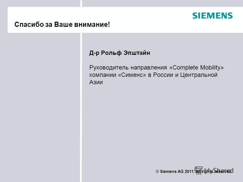 © Siemens AG 2011. All rights reserved. Д-р Рольф Эпштайн Руководитель направления «Complete Mobility» компании «Сименс» в России и Центральной Азии Спасибо за Ваше внимание!
