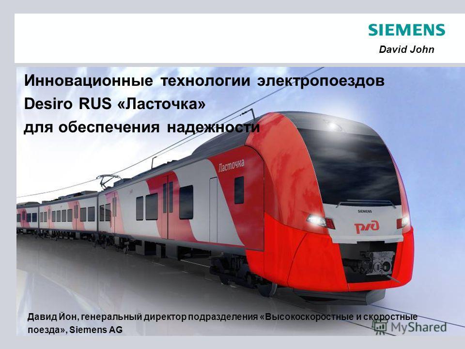 © Siemens 2011 David John Инновационные технологии электропоездов Desiro RUS «Ласточка» для обеспечения надежности Давид Йон, генеральный директор подразделения «Высокоскоростные и скоростные поезда», Siemens AG