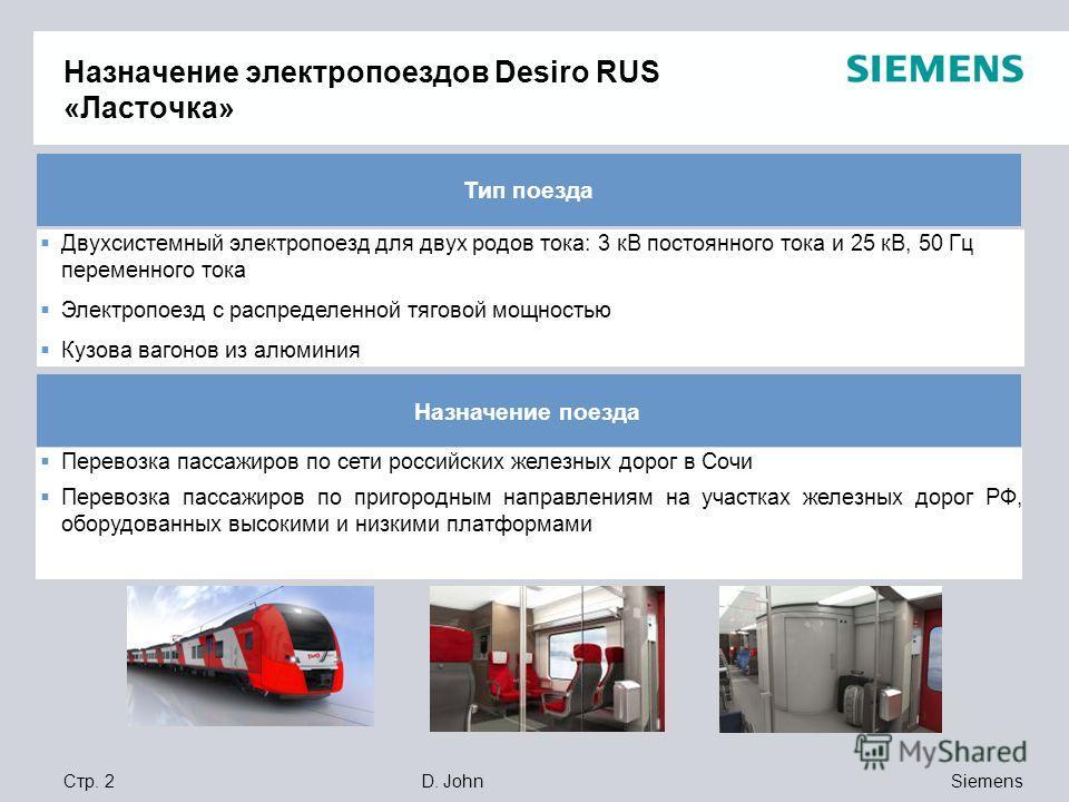 Siemens D. JohnСтр. 2 Назначение электропоездов Desiro RUS «Ласточка» Двухсистемный электропоезд для двух родов тока: 3 кВ постоянного тока и 25 кВ, 50 Гц переменного тока Электропоезд с распределенной тяговой мощностью Кузова вагонов из алюминия Тип
