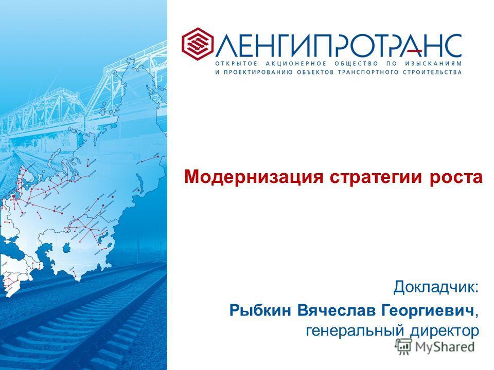 Модернизация стратегии роста Докладчик: Рыбкин Вячеслав Георгиевич, генеральный директор