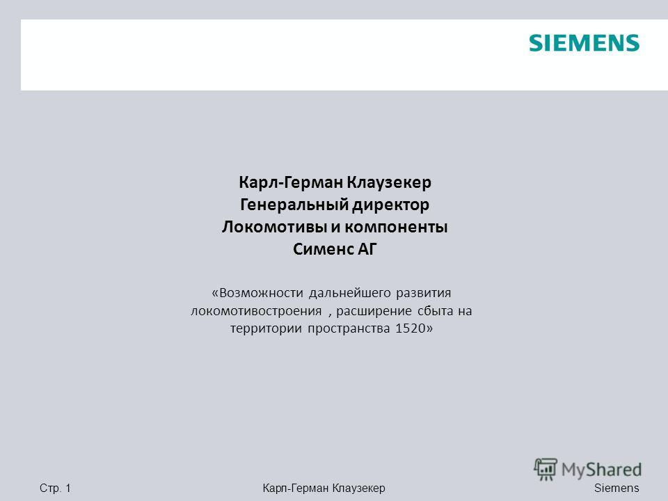 Siemens Карл-Герман КлаузекерСтр. 1 Карл-Герман Клаузекер Генеральный директор Локомотивы и компоненты Сименс АГ «Возможности дальнейшего развития локомотивостроения, расширение сбыта на территории пространства 1520»