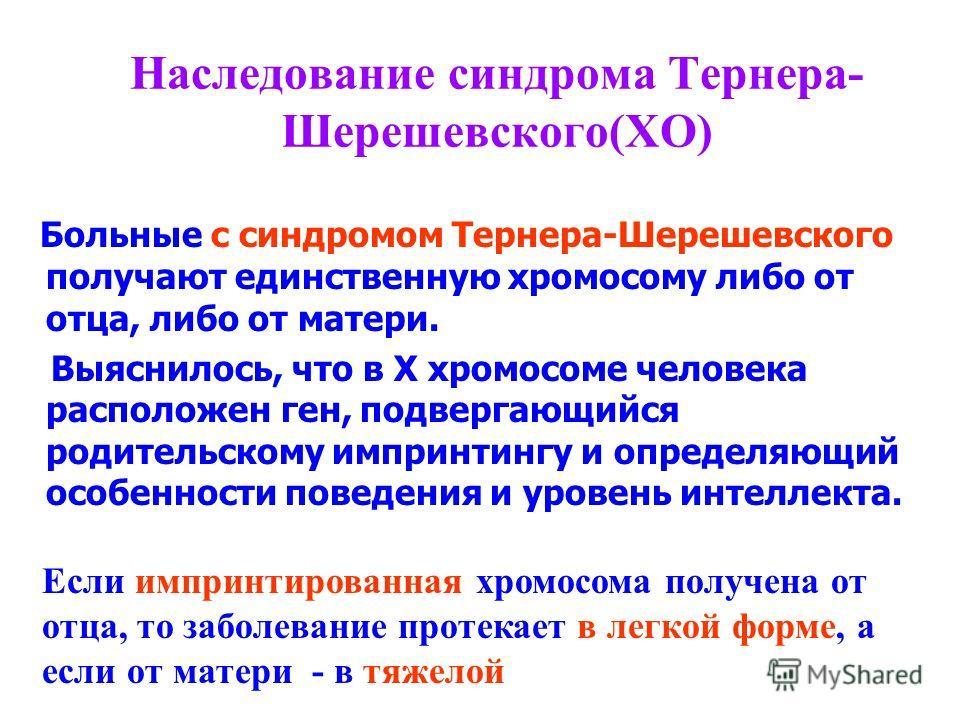 Наследование синдрома Тернера- Шерешевского(ХО) Больные с синдромом Тернера-Шерешевского получают единственную хромосому либо от отца, либо от матери. Выяснилось, что в Х хромосоме человека расположен ген, подвергающийся родительскому импринтингу и о