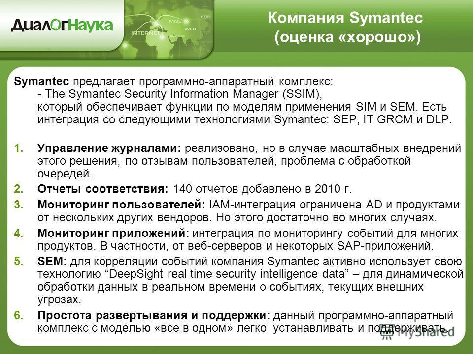 Компания Symantec (оценка «хорошо») Symantec предлагает программно-аппаратный комплекс: - The Symantec Security Information Manager (SSIM), который обеспечивает функции по моделям применения SIM и SEM. Есть интеграция со следующими технологиями Syman