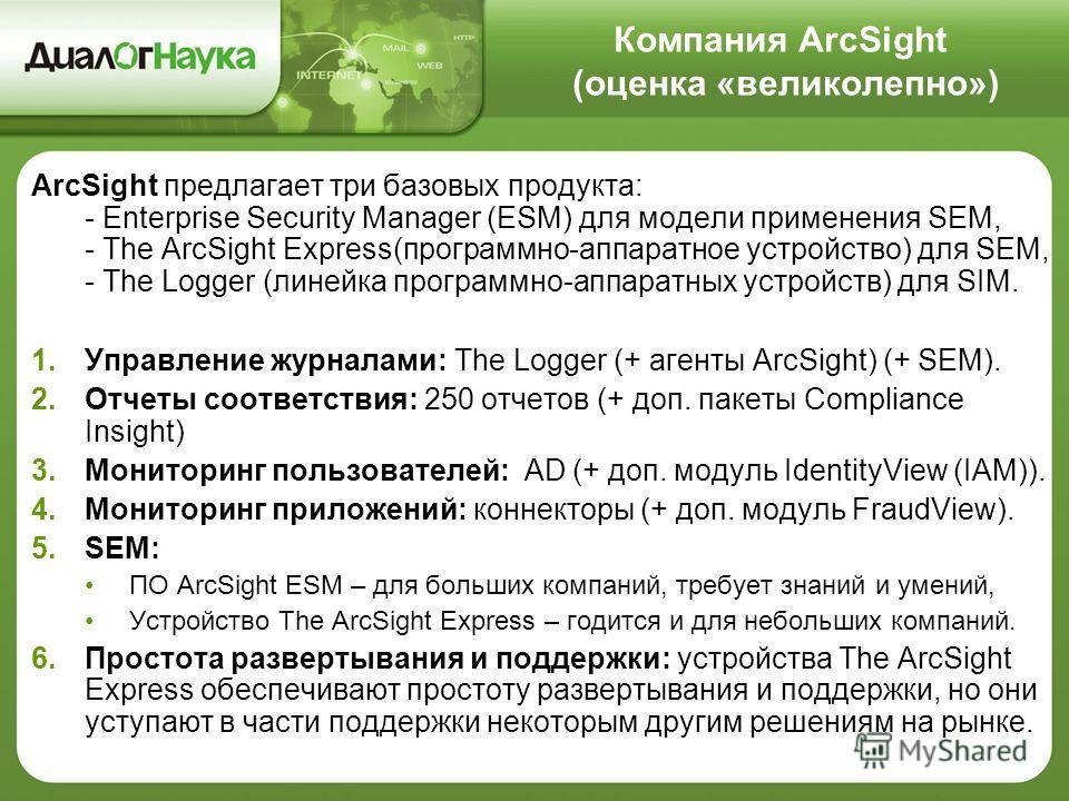 Компания ArcSight (оценка «великолепно») ArcSight предлагает три базовых продукта: - Enterprise Security Manager (ESM) для модели применения SEM, - The ArcSight Express(программно-аппаратное устройство) для SEM, - The Logger (линейка программно-аппар