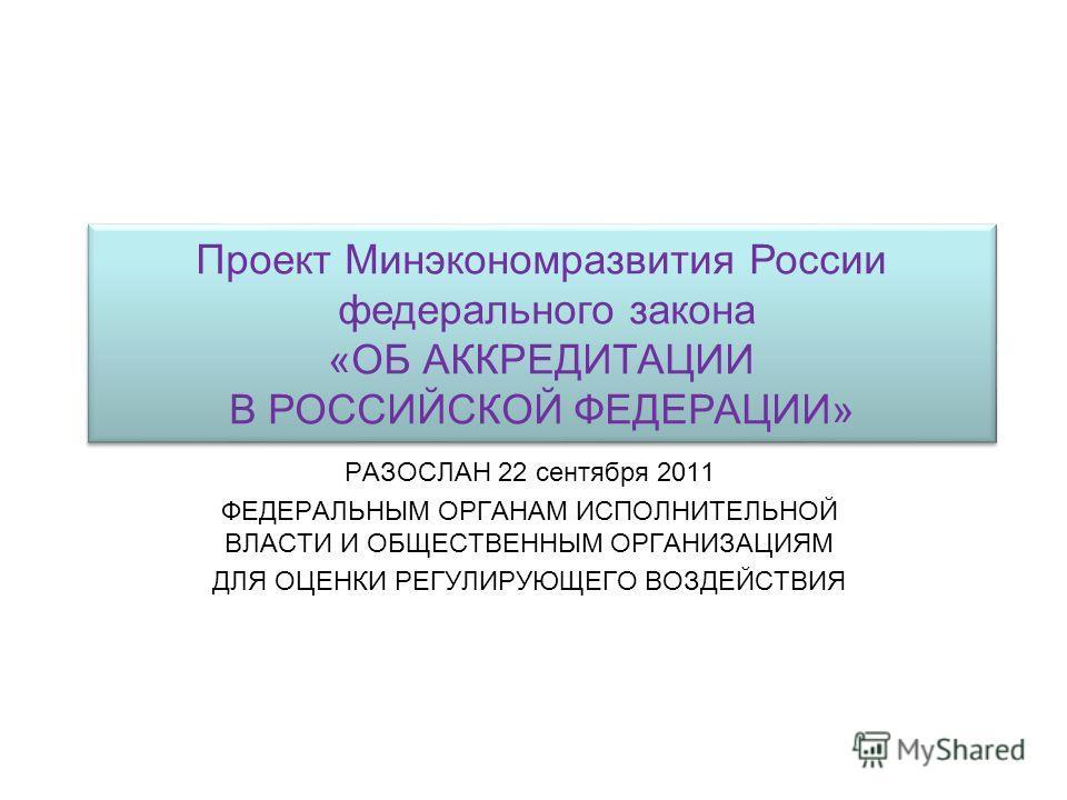 РАЗОСЛАН 22 сентября 2011 ФЕДЕРАЛЬНЫМ ОРГАНАМ ИСПОЛНИТЕЛЬНОЙ ВЛАСТИ И ОБЩЕСТВЕННЫМ ОРГАНИЗАЦИЯМ ДЛЯ ОЦЕНКИ РЕГУЛИРУЮЩЕГО ВОЗДЕЙСТВИЯ Проект Минэкономразвития России федерального закона «ОБ АККРЕДИТАЦИИ В РОССИЙСКОЙ ФЕДЕРАЦИИ» Проект Минэкономразвития