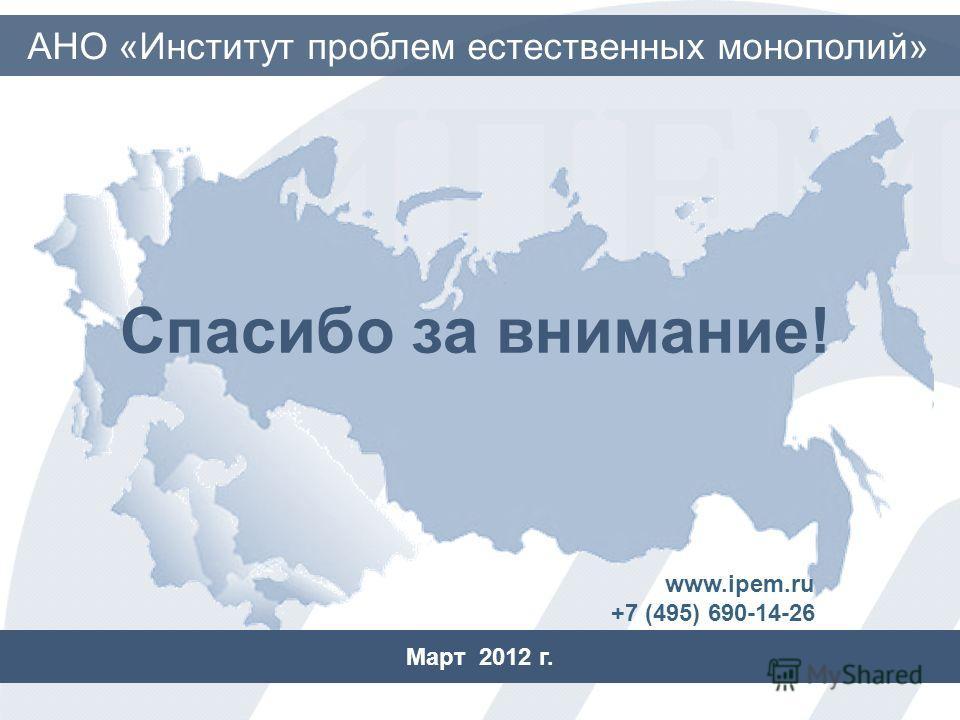Спасибо за внимание! Март 2012 г. АНО «Институт проблем естественных монополий» www.ipem.ru +7 (495) 690-14-26