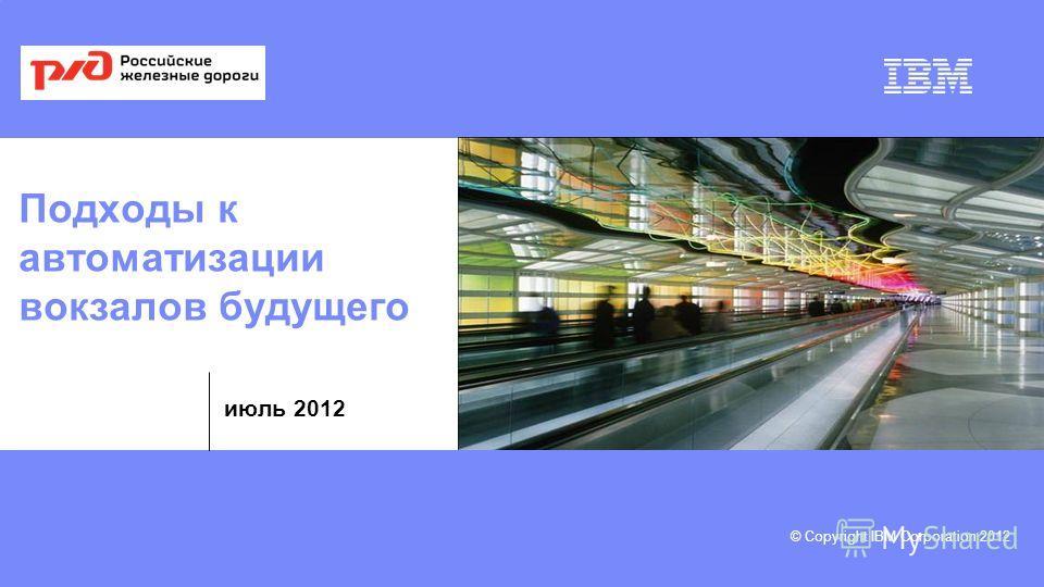 © Copyright IBM Corporation 2012 июль 2012 Подходы к автоматизации вокзалов будущего
