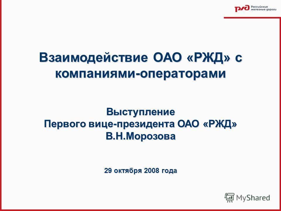 Взаимодействие ОАО «РЖД» с компаниями-операторами Выступление Первого вице-президента ОАО «РЖД» В.Н.Морозова 29 октября 2008 года