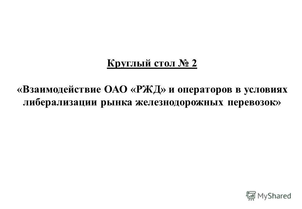 Круглый стол 2 «Взаимодействие ОАО «РЖД» и операторов в условиях либерализации рынка железнодорожных перевозок»