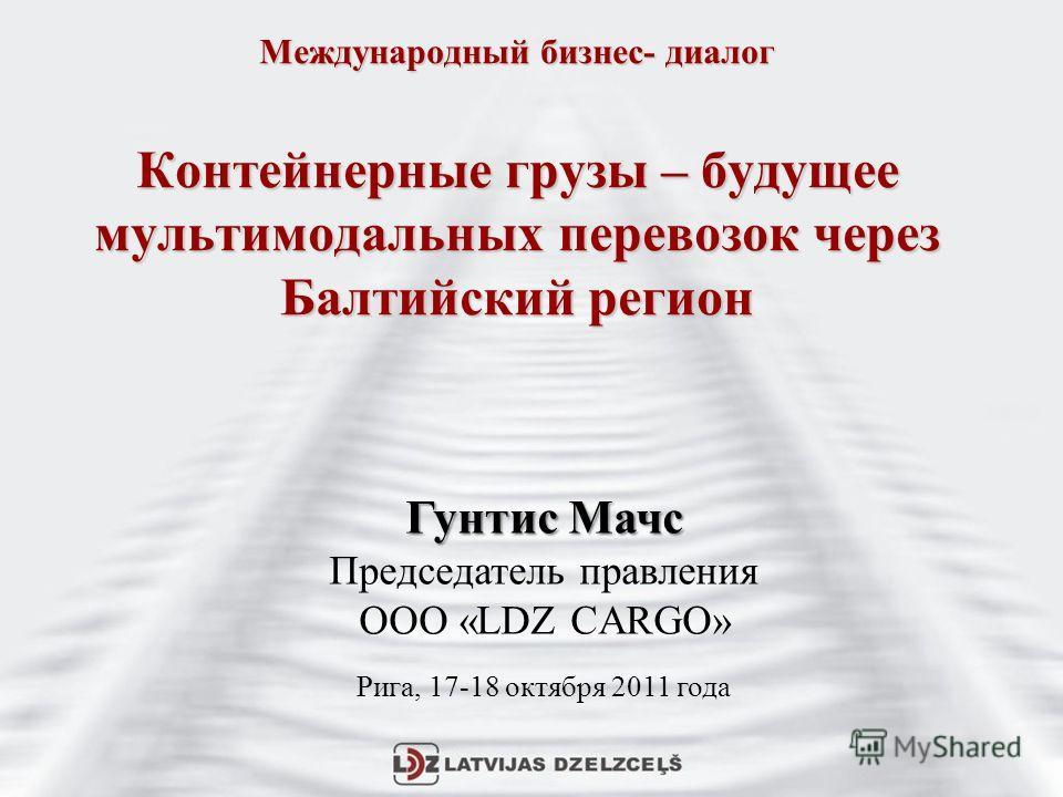 Международный бизнес- диалог Контейнерные грузы – будущее мультимодальных перевозок через Балтийский регион Гунтис Мачс Председатель правления ООО «LDZ CARGO» Рига, 17-18 октября 2011 года
