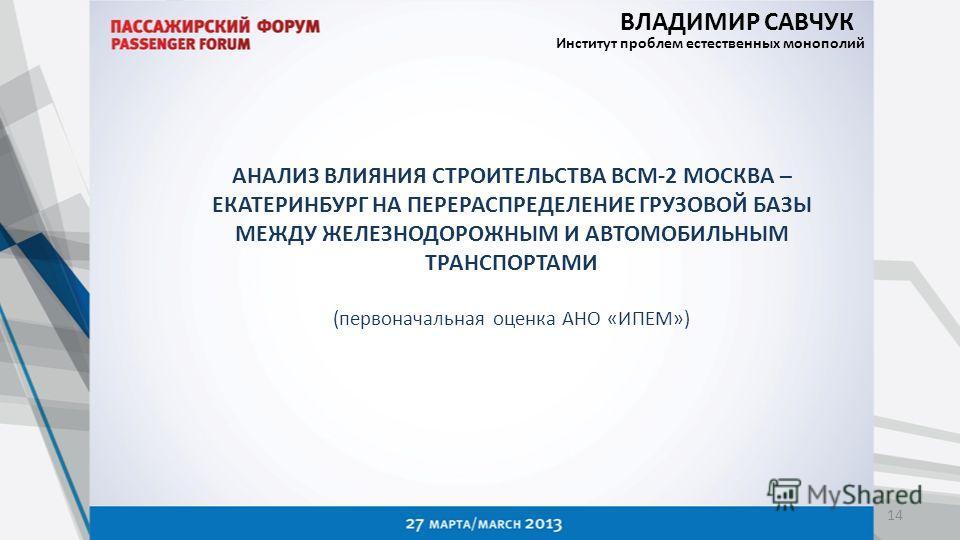 АНАЛИЗ ВЛИЯНИЯ СТРОИТЕЛЬСТВА ВСМ-2 МОСКВА – ЕКАТЕРИНБУРГ НА ПЕРЕРАСПРЕДЕЛЕНИЕ ГРУЗОВОЙ БАЗЫ МЕЖДУ ЖЕЛЕЗНОДОРОЖНЫМ И АВТОМОБИЛЬНЫМ ТРАНСПОРТАМИ (первоначальная оценка АНО «ИПЕМ») 14 ВЛАДИМИР САВЧУК Институт проблем естественных монополий