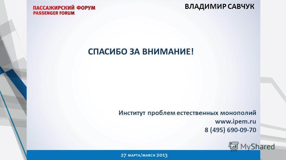 СПАСИБО ЗА ВНИМАНИЕ! Институт проблем естественных монополий www.ipem.ru 8 (495) 690-09-70 ВЛАДИМИР САВЧУК