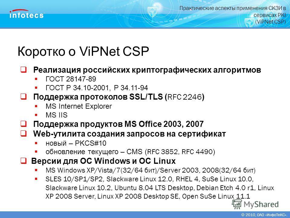2010, ОАО «ИнфоТеКС». Коротко о ViPNet CSP Реализация российских криптографических алгоритмов ГОСТ 28147-89 ГОСТ Р 34.10-2001, Р 34.11-94 Поддержка протоколов SSL/TLS ( RFC 2246 ) MS Internet Explorer MS IIS Поддержка продуктов MS Office 2003, 2007 W