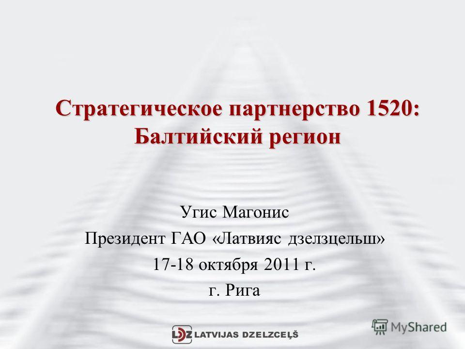 Стратегическое партнерство 1520: Балтийский регион Угис Магонис Президент ГАО «Латвияс дзелзцельш» 17-18 октября 2011 г. г. Рига
