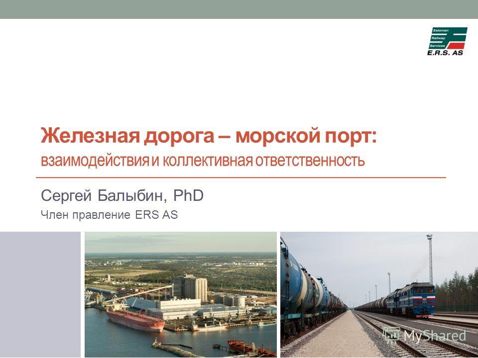 Железная дорога – морской порт: взаимодействия и коллективная ответственность Сергей Балыбин, PhD Член правление ERS AS