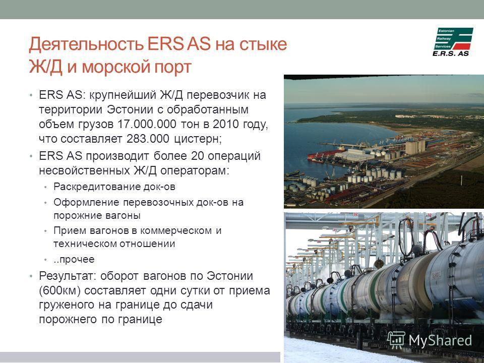 Деятельность ERS AS на стыке Ж/Д и морской порт ERS AS: крупнейший Ж/Д перевозчик на территории Эстонии с обработанным объем грузов 17.000.000 тон в 2010 году, что составляет 283.000 цистерн; ERS AS производит более 20 операций несвойственных Ж/Д опе