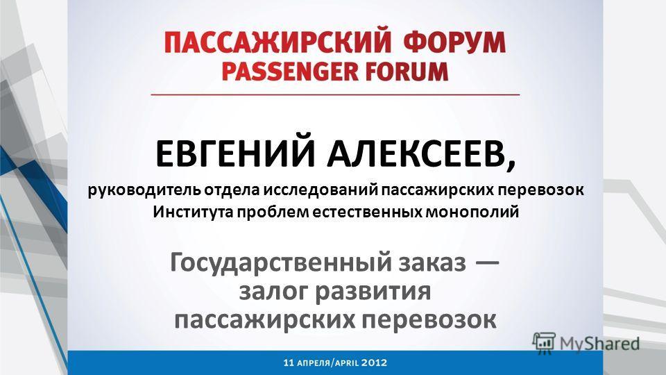 ЕВГЕНИЙ АЛЕКСЕЕВ, руководитель отдела исследований пассажирских перевозок Института проблем естественных монополий Государственный заказ залог развития пассажирских перевозок