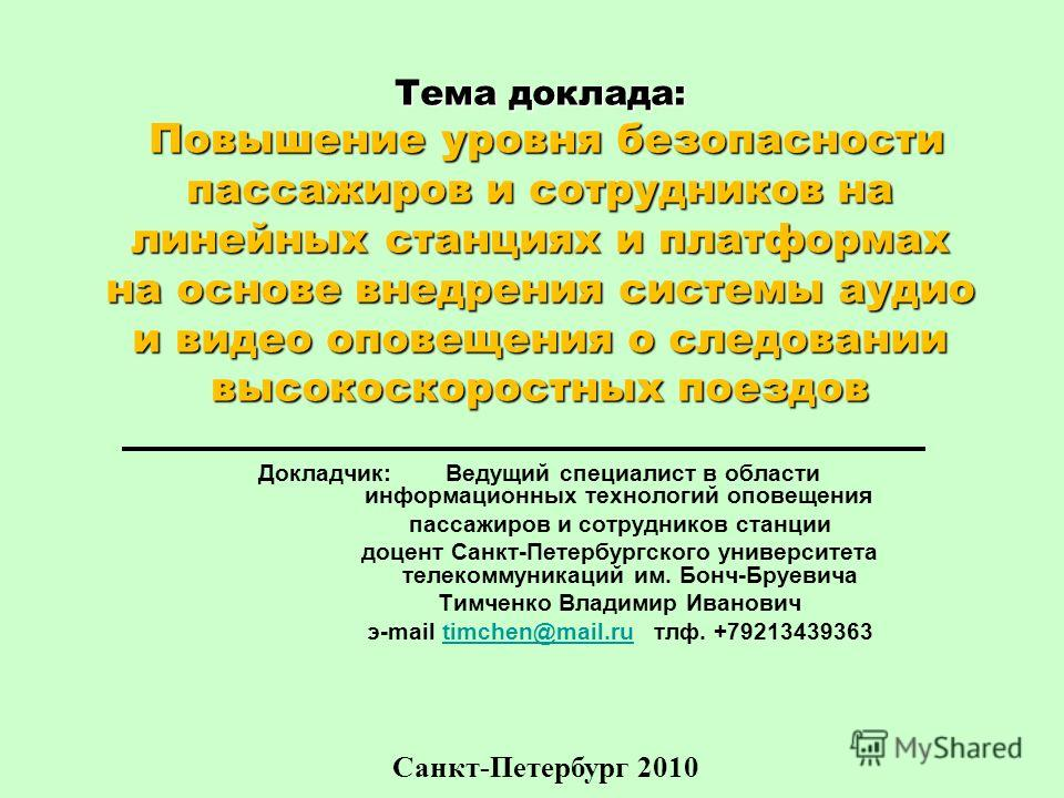 Санкт-Петербург 2010 Тема доклада: Повышение уровня безопасности пассажиров и сотрудников на линейных станциях и платформах на основе внедрения системы аудио и видео оповещения о следовании высокоскоростных поездов Докладчик: Ведущий специалист в обл