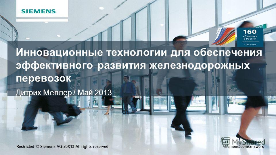Restricted © Siemens AG 20X13 All rights reserved.siemens.com/answers Инновационные технологии для обеспечения эффективного развития железнодорожных перевозок Дитрих Меллер / Май 2013