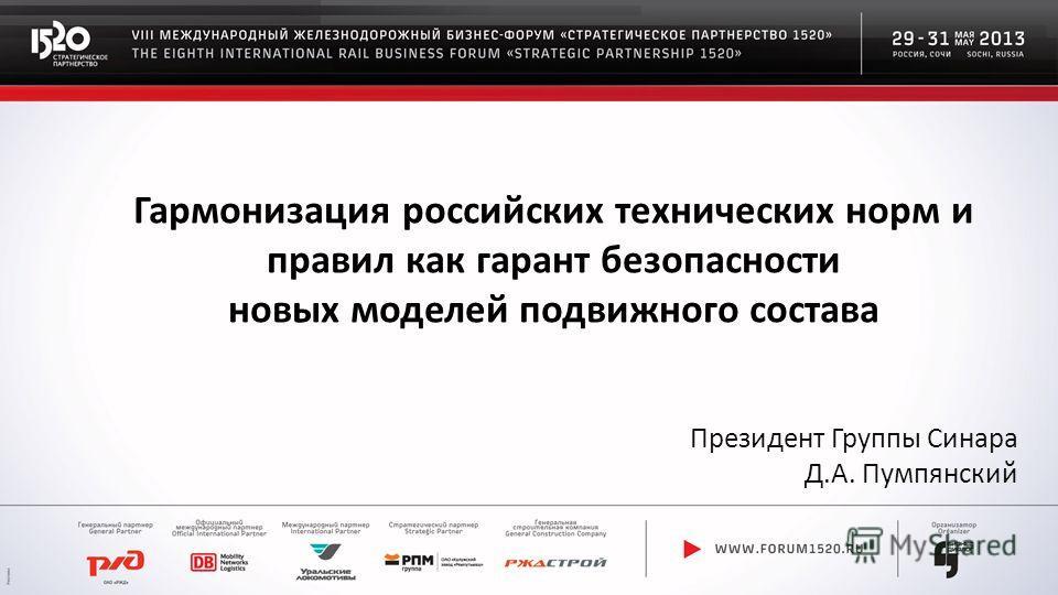 Президент Группы Синара Д.А. Пумпянский Гармонизация российских технических норм и правил как гарант безопасности новых моделей подвижного состава