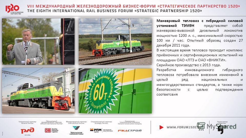 Маневровый тепловоз с гибридной силовой установкой ТЭМ9Н представляет собой маневрово-вывозной дизельный локомотив мощностью 1200 л. с., максимальной скоростью 100 км / час. Опытный образец создан 27 декабря 2011 года. В настоящее время тепловоз прох