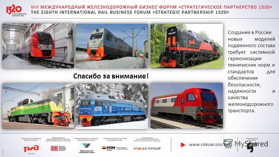 Создание в России новых моделей подвижного состава требует системной гармонизации технических норм и стандартов для обеспечения безопасности, надежности и качества железнодорожного транспорта. Спасибо за внимание!