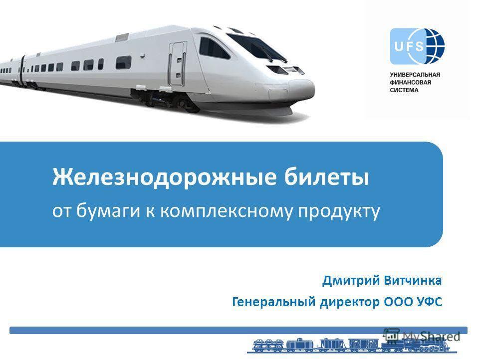 Железнодорожные билеты от бумаги к комплексному продукту Дмитрий Витчинка Генеральный директор ООО УФС